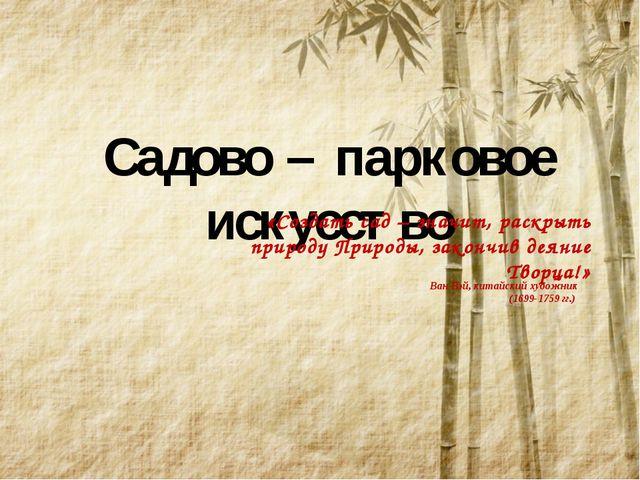 Садово – парковое искусство «Создать сад – значит, раскрыть природу Природы,...