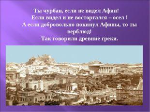 Ты чурбан, если не видел Афин! Если видел и не восторгался – осел ! А если до