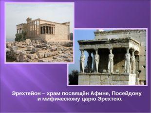 Эрехтейон – храм посвящён Афине, Посейдону и мифическому царю Эрехтею.