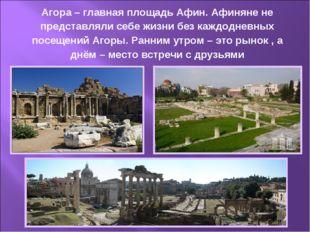 Агора – главная площадь Афин. Афиняне не представляли себе жизни без каждодне