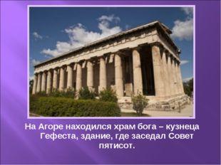 На Агоре находился храм бога – кузнеца Гефеста, здание, где заседал Совет пят