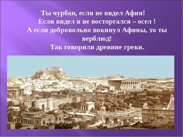 Ты чурбан, если не видел Афин! Если видел и не восторгался – осел ! А если до...