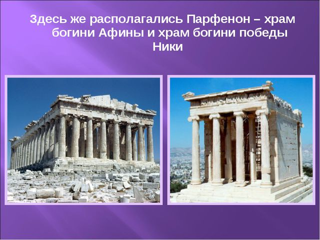Здесь же располагались Парфенон – храм богини Афины и храм богини победы Ники