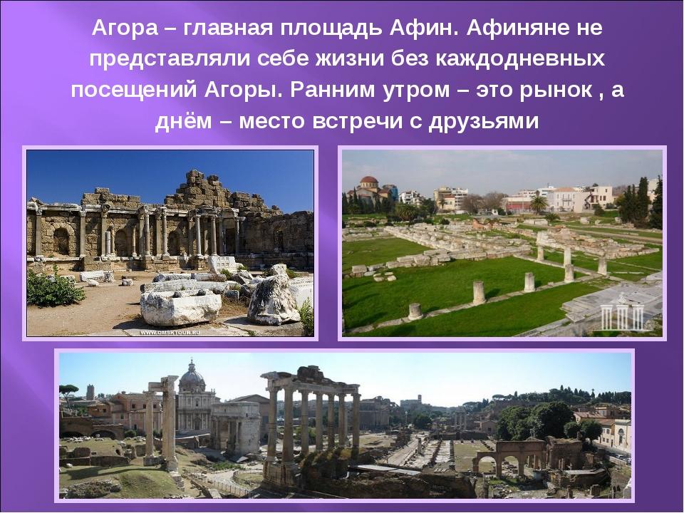 Агора – главная площадь Афин. Афиняне не представляли себе жизни без каждодне...