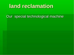 land reclamation Our special technological machine