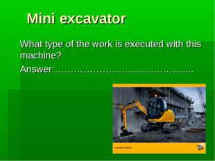 Mini excavator What type of the work is executed with this machine? Answer:……