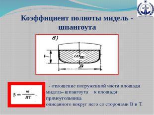 Коэффициент полноты мидель - шпангоута β- отношение погруженной части площади