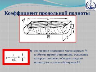Коэффициент продольной полноты - отношение подводной части корпуса V к объем