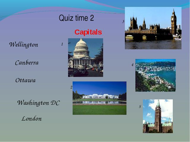 Quiz time 2 Capitals London Ottawa Washington DC Wellington Canberra 1 2 3 4...