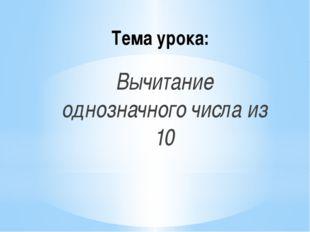 Тема урока: Вычитание однозначного числа из 10