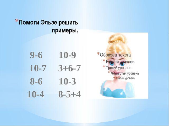 Помоги Эльзе решить примеры. 9-6 10-9 10-7 3+6-7 8-6 10-3 10-4 8-5+4