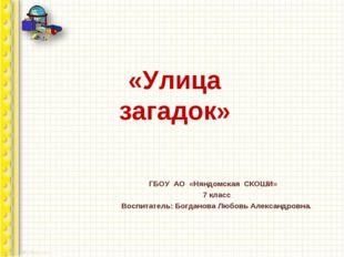 «Улица загадок» ГБОУ АО «Няндомская СКОШИ» 7 класс Воспитатель: Богданова Люб