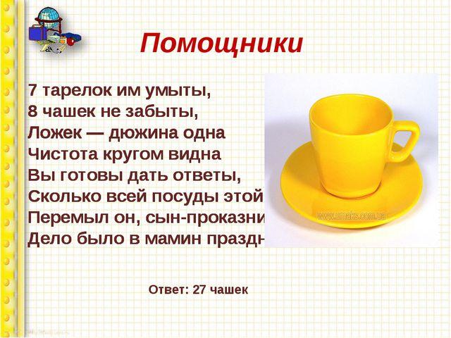 Помощники 7 тарелок им умыты, 8 чашек не забыты, Ложек — дюжина одна Чистота...