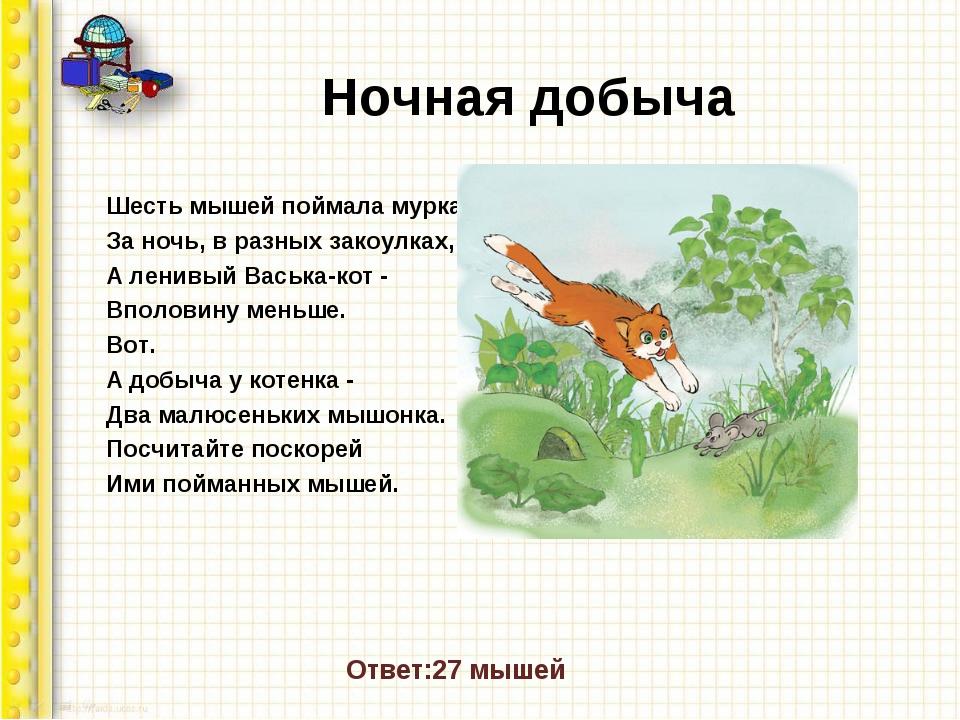Ночная добыча Шесть мышей поймала мурка. За ночь, в разных закоулках, А ленив...