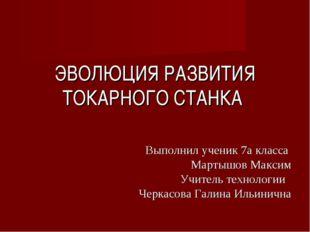 ЭВОЛЮЦИЯ РАЗВИТИЯ ТОКАРНОГО СТАНКА Выполнил ученик 7а класса Мартышов Максим