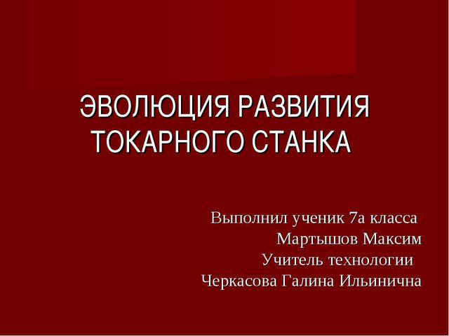ЭВОЛЮЦИЯ РАЗВИТИЯ ТОКАРНОГО СТАНКА Выполнил ученик 7а класса Мартышов Максим...