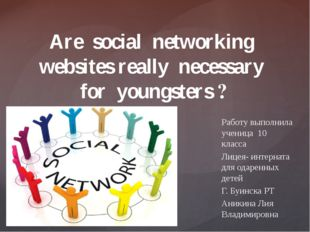 Are social networking websites really necessary for youngsters ? Работу выпол
