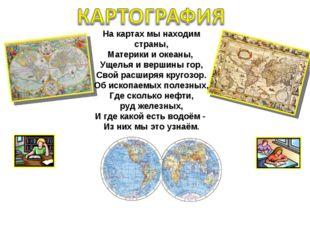 На картах мы находим страны, Материки и океаны, Ущелья и вершины гор, Свой ра