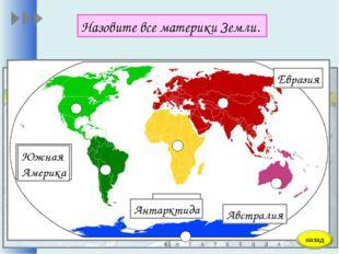 Назовите все материки Земли. Евразия Африка Австралия Северная Америка Южная