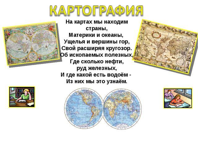 На картах мы находим страны, Материки и океаны, Ущелья и вершины гор, Свой ра...