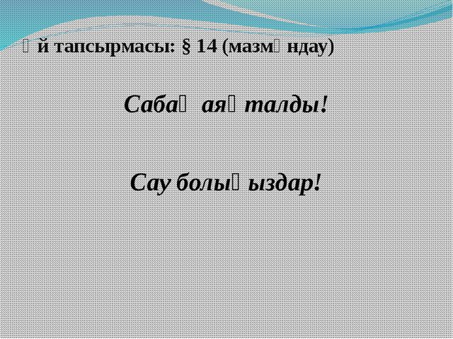 Үй тапсырмасы: § 14 (мазмұндау) Сабақ аяқталды! Сау болыңыздар!