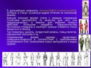 В дальнейшем появились погоны(1690г) и эполеты(1800), которые и станут основн
