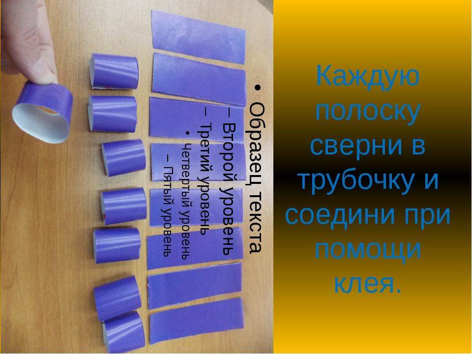 Каждую полоску сверни в трубочку и соедини при помощи клея.
