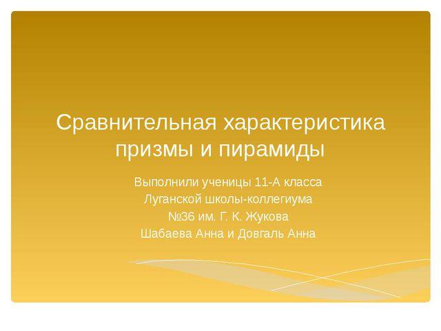 Сравнительная характеристика призмы и пирамиды Выполнили ученицы 11-А класса...