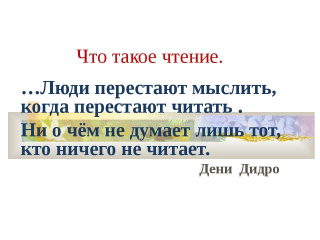Что такое чтение. …Люди перестают мыслить, когда перестают читать . Ни о чём...