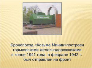 Бронепоезд «Козьма Минин»построен горьковскими железнодорожниками в конце 194