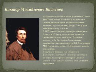 Виктор Михайлович Васнецов, родившийся 15 мая 1848 года известен всей России,