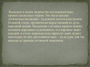 Васнецов в своём творчестве последовательно прошёл несколько этапов. Это был