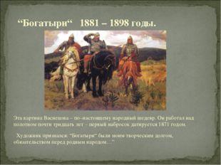 Эта картина Васнецова – по–настоящему народный шедевр. Он работал над полотно