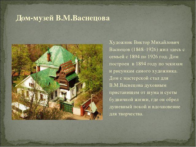 Художник Виктор Михайлович Васнецов (1848–1926) жил здесь с семьей с 1894 по...