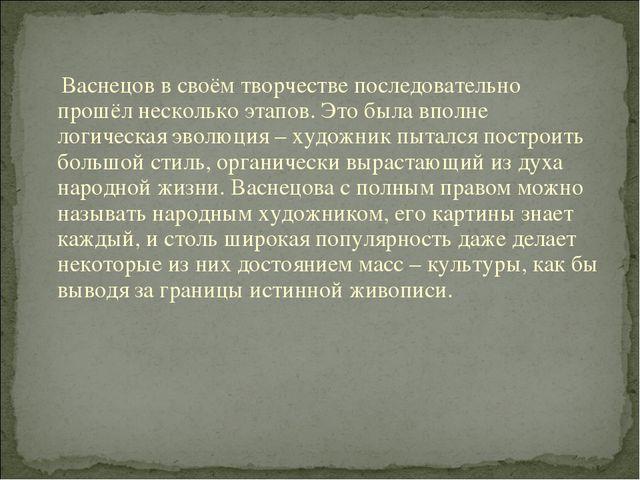 Васнецов в своём творчестве последовательно прошёл несколько этапов. Это был...