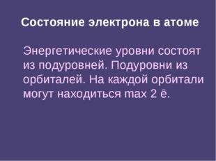 Состояние электрона в атоме Энергетические уровни состоят из подуровней. Поду