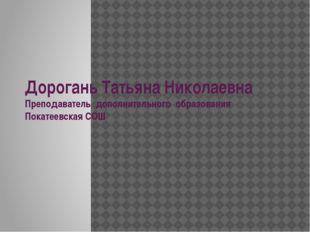 Дорогань Татьяна Николаевна Преподаватель дополнительного образования Покатее