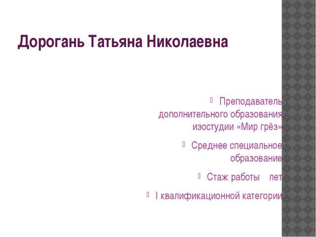 Дорогань Татьяна Николаевна Преподаватель дополнительного образования изостуд...