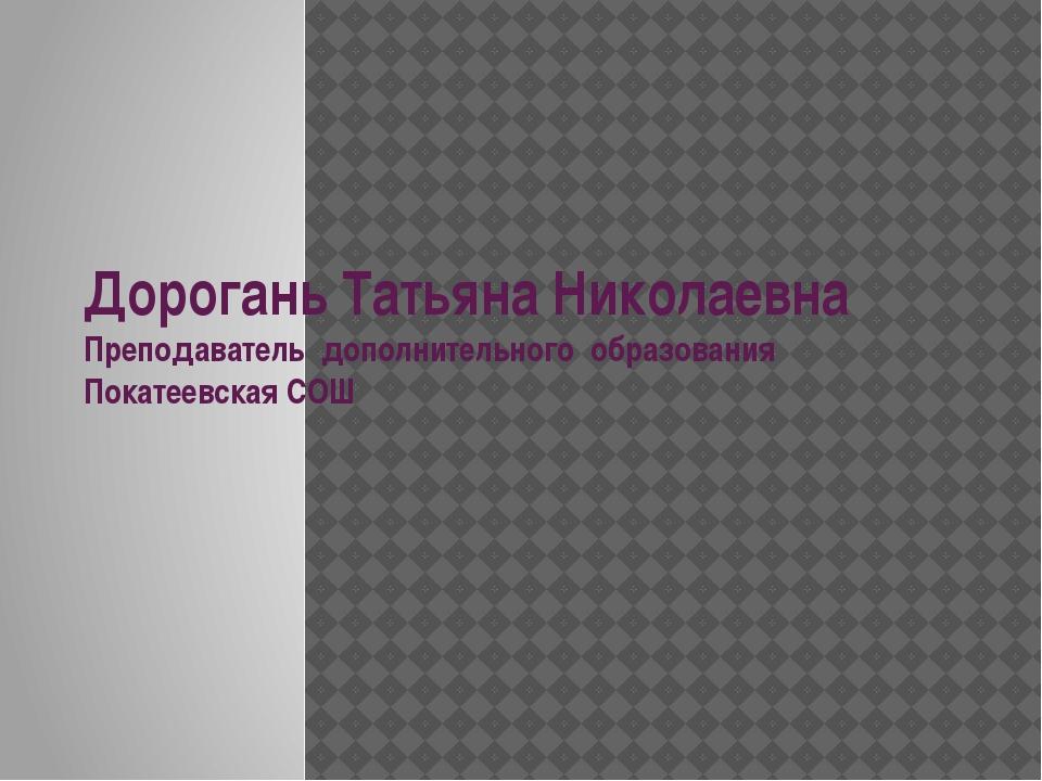 Дорогань Татьяна Николаевна Преподаватель дополнительного образования Покатее...
