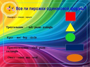 Квадрат – текше - square Треугольник – үшбұрыш- traingle Круг – шеңбер - cir