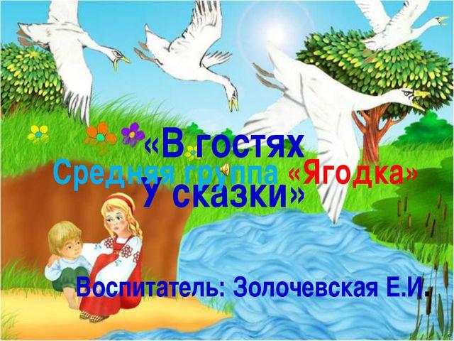 «В гостях У сказки» Средняя группа «Ягодка» Воспитатель: Золочевская Е.И.