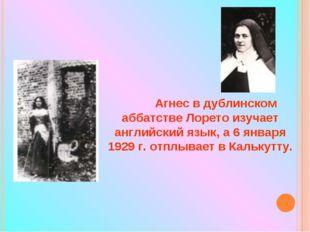 Агнес в дублинском аббатстве Лорето изучает английский язык, а 6 января 1929