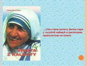 ... Она стала носить белое сари с голубой каймой и распятием, приколотым на п