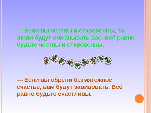 — Если вы честны и откровенны, то люди будут обманывать вас. Всё равно будьте...