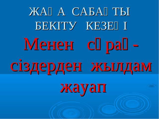 ЖАҢА САБАҚТЫ БЕКІТУ КЕЗЕҢІ Менен сұрақ- сіздерден жылдам жауап