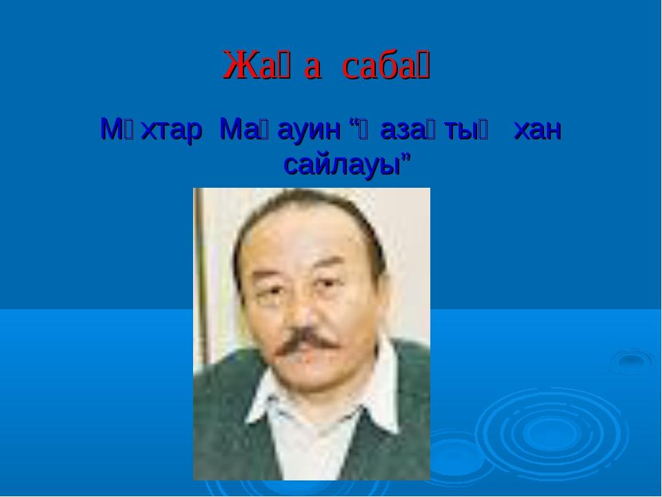 """Жаңа сабақ Мұхтар Мағауин """"Қазақтың хан сайлауы"""""""