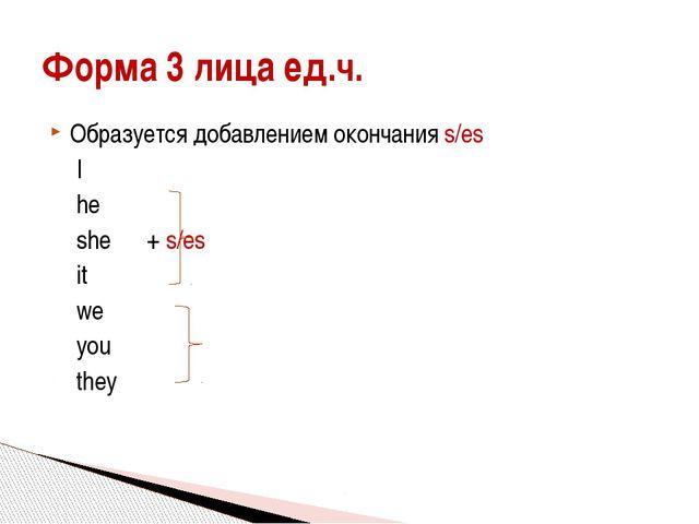 Образуется добавлением окончания s/es I he she + s/es it we you...