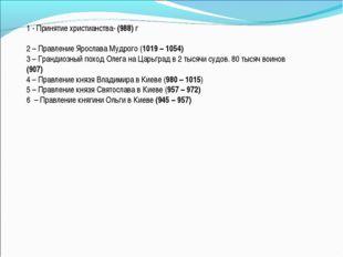 1 - Принятие христианства- (988) г 2 – Правление Ярослава Мудрого (1019 – 105