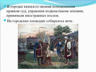 В городах князья со своими помощниками правили суд, управляли подвластными зе