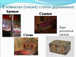 В комнатах (покоях) стояли деревянные: Кровати Скамьи Столы Лари для ценной о